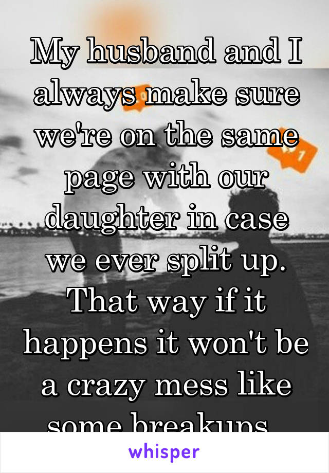 My husband and I always make sure we're on the same page with our daughter in case we ever split up. That way if it happens it won't be a crazy mess like some breakups.