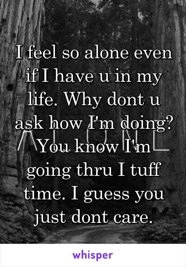 I feel so alone even if I have u in my life. Why dont u ask how I'm doing? You know I'm going thru I tuff time. I guess you just dont care.