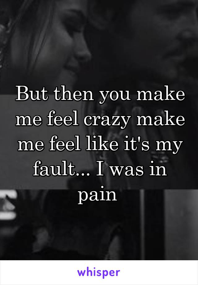 But then you make me feel crazy make me feel like it's my fault... I was in pain