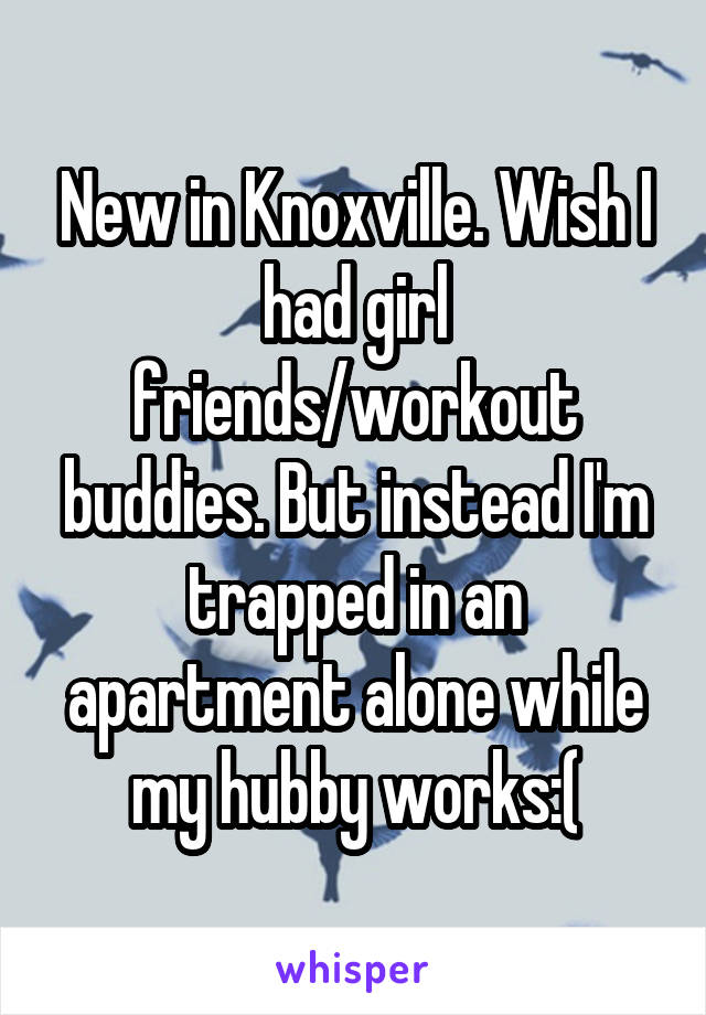 New in Knoxville. Wish I had girl friends/workout buddies. But instead I'm trapped in an apartment alone while my hubby works:(