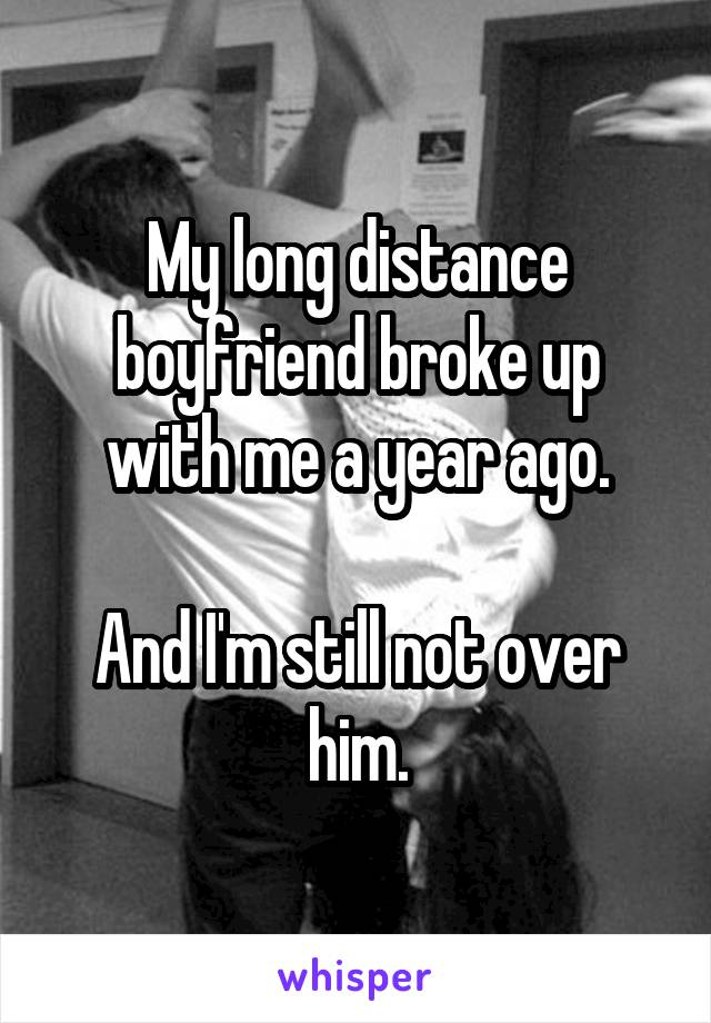 My long distance boyfriend broke up with me a year ago.  And I'm still not over him.