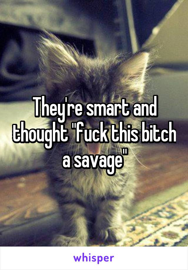 """They're smart and thought """"fuck this bitch a savage"""""""