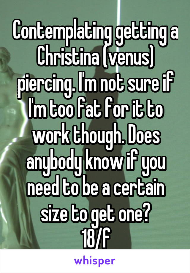 Contemplating getting a Christina (venus) piercing. I'm not sure if I'm too fat for it to work though. Does anybody know if you need to be a certain size to get one? 18/f