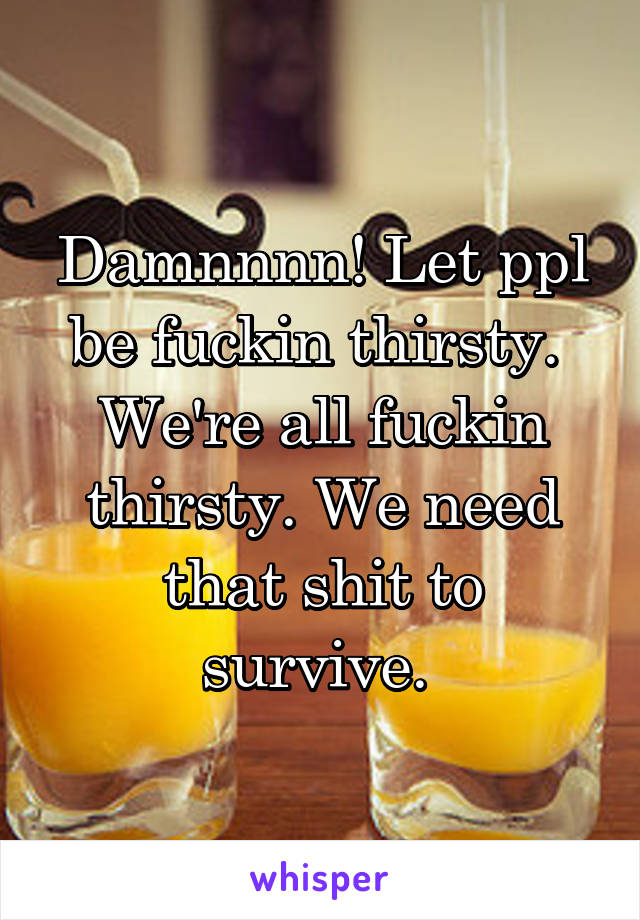 Damnnnn! Let ppl be fuckin thirsty.  We're all fuckin thirsty. We need that shit to survive.