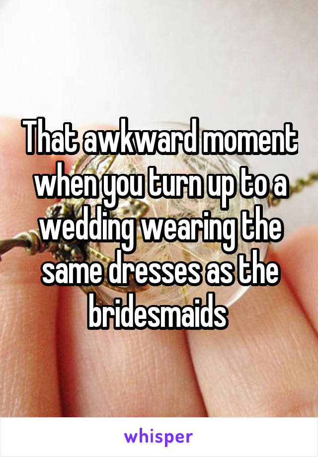 That awkward moment when you turn up to a wedding wearing the same dresses as the bridesmaids