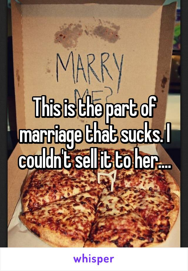 This is the part of marriage that sucks. I couldn't sell it to her....