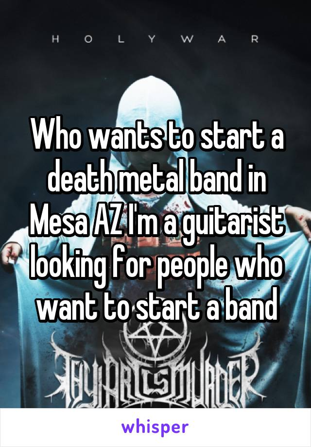 Who wants to start a death metal band in Mesa AZ I'm a guitarist looking for people who want to start a band