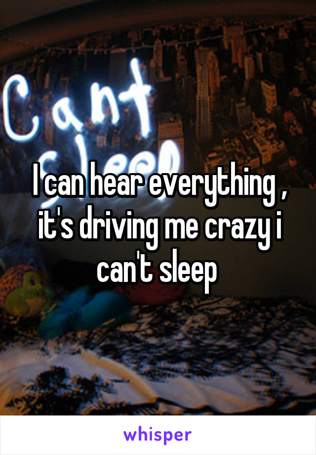 I can hear everything , it's driving me crazy i can't sleep