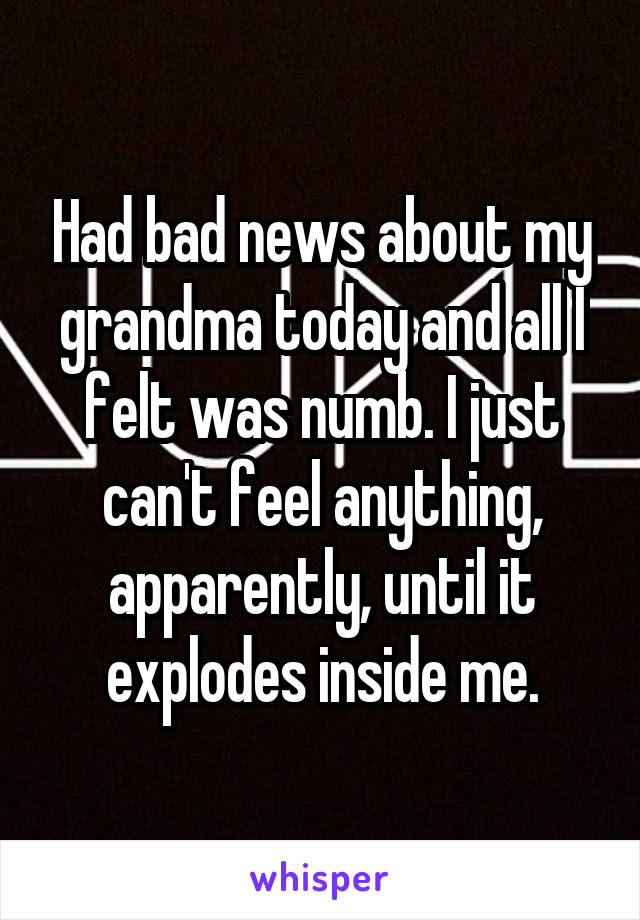 Had bad news about my grandma today and all I felt was numb. I just can't feel anything, apparently, until it explodes inside me.