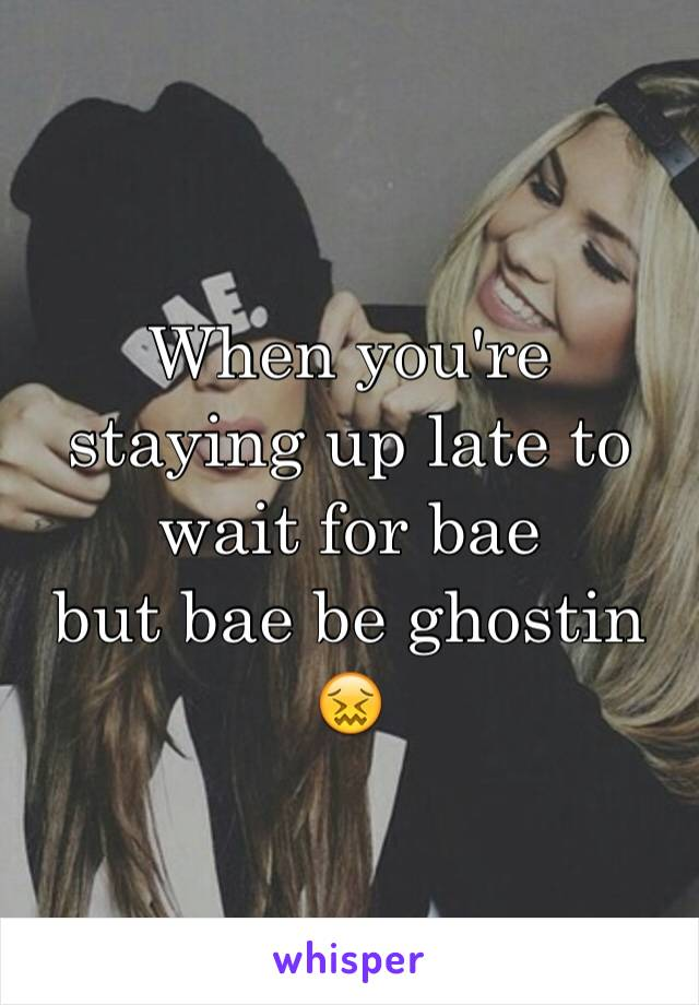 When you're staying up late to wait for bae  but bae be ghostin 😖