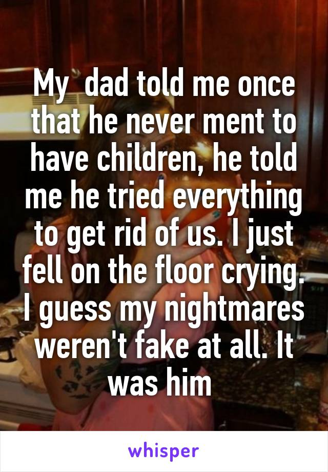 My  dad told me once that he never ment to have children, he told me he tried everything to get rid of us. I just fell on the floor crying. I guess my nightmares weren't fake at all. It was him