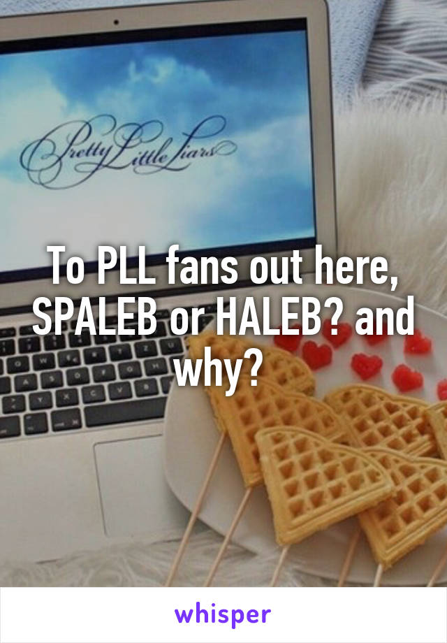 To PLL fans out here, SPALEB or HALEB? and why?