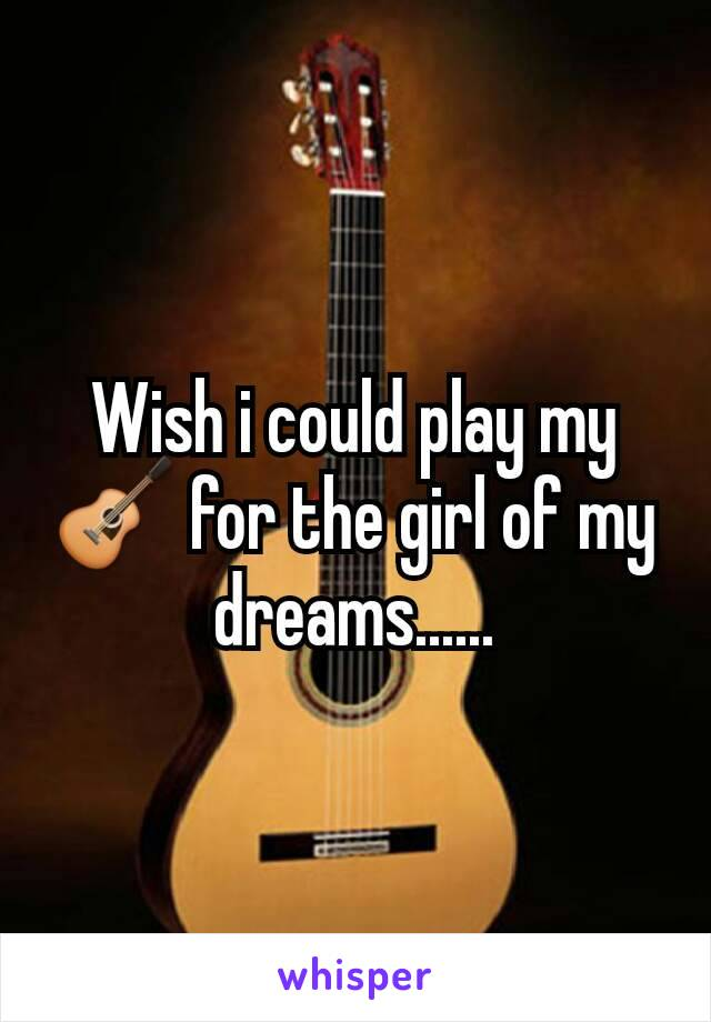 Wish i could play my 🎸 for the girl of my dreams......
