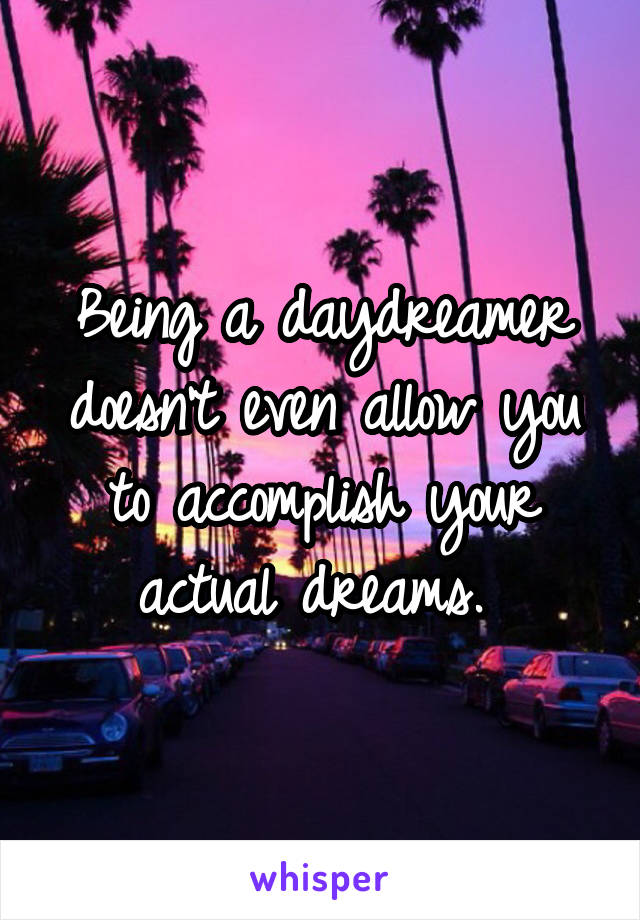 Being a daydreamer doesn't even allow you to accomplish your actual dreams.
