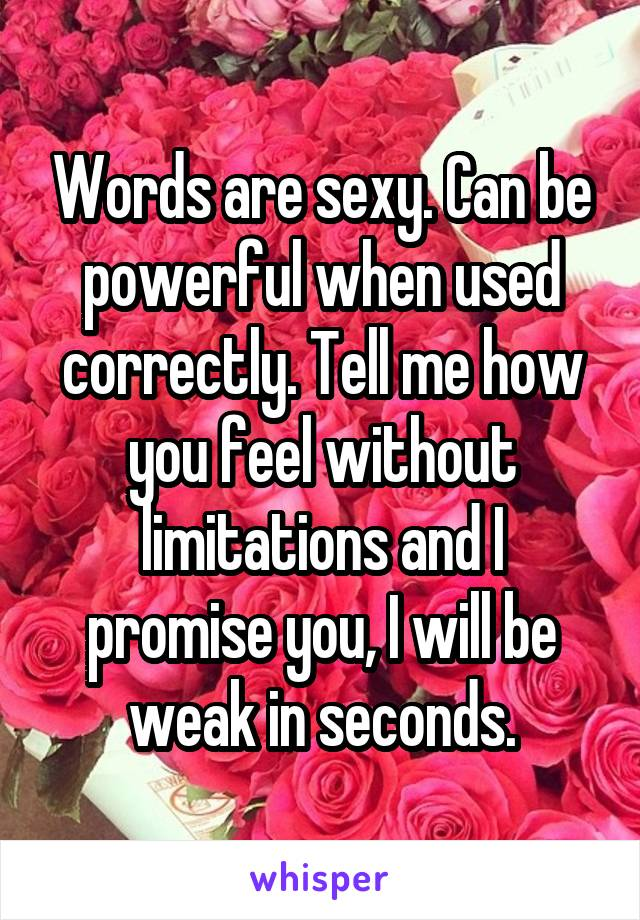 Words are sexy. Can be powerful when used correctly. Tell me how you feel without limitations and I promise you, I will be weak in seconds.
