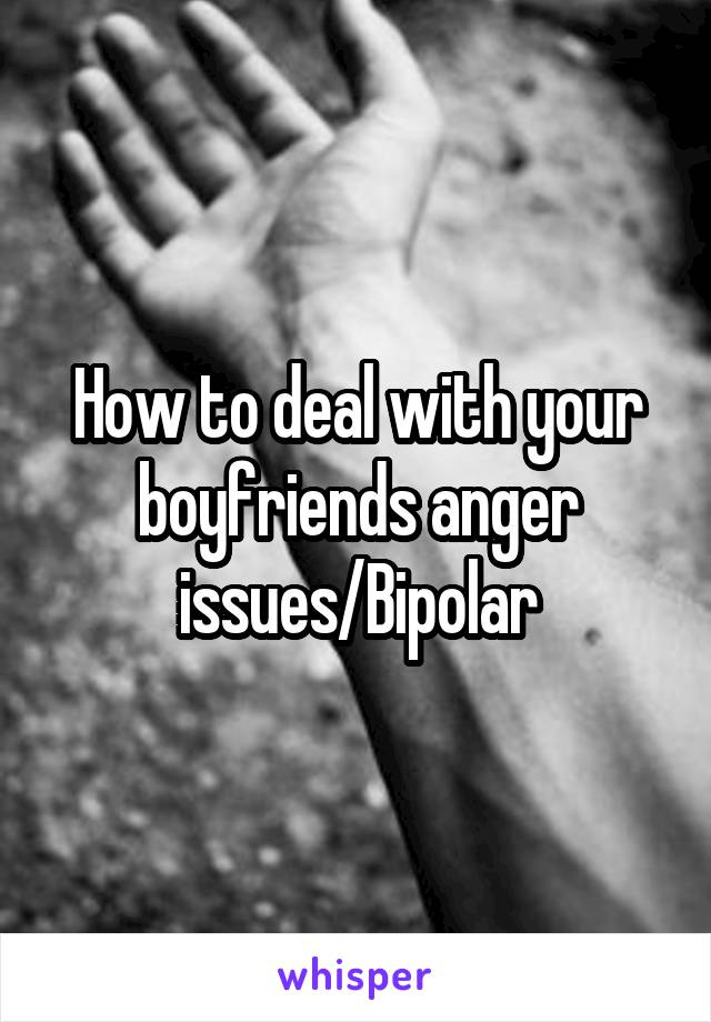 How to deal with your boyfriends anger issues/Bipolar