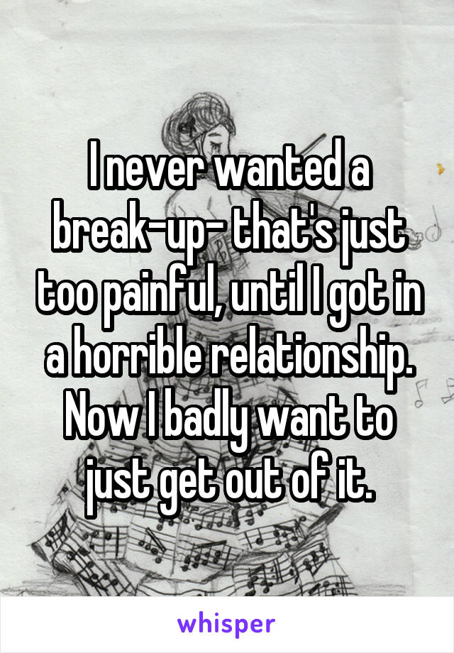 I never wanted a break-up- that's just too painful, until I got in a horrible relationship. Now I badly want to just get out of it.
