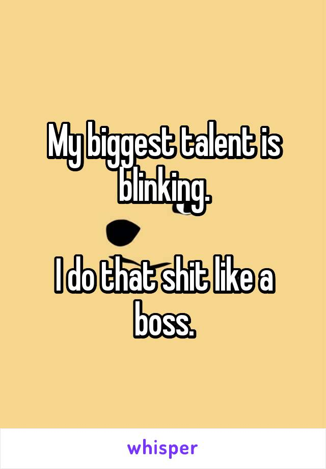 My biggest talent is blinking.  I do that shit like a boss.