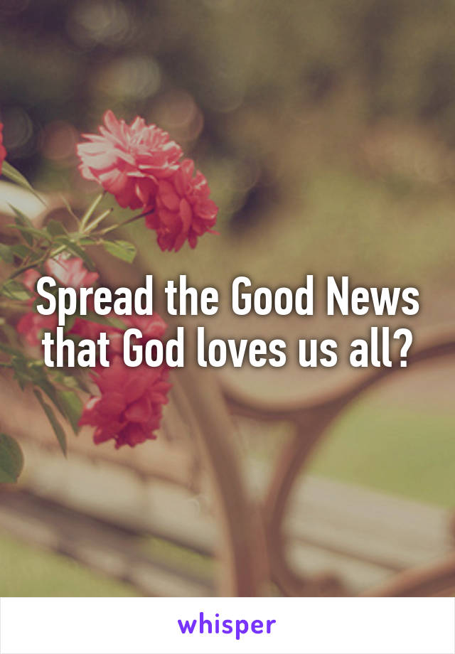 Spread the Good News that God loves us all💕