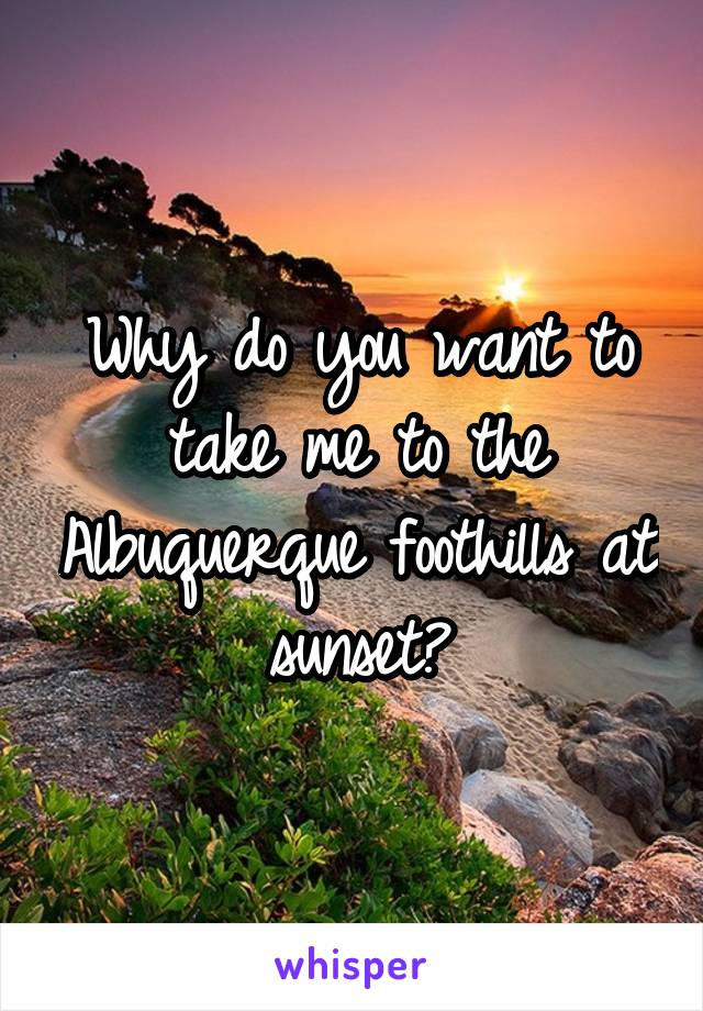 Why do you want to take me to the Albuquerque foothills at sunset?