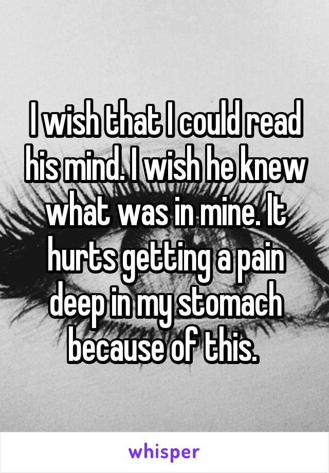 I wish that I could read his mind. I wish he knew what was in mine. It hurts getting a pain deep in my stomach because of this.