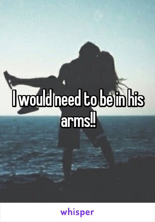 I would need to be in his arms!!