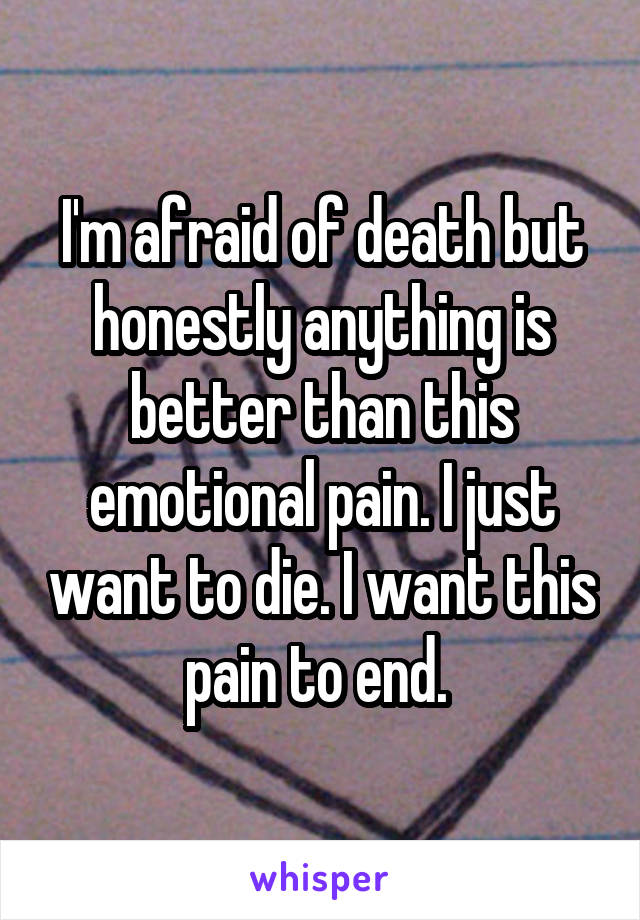 I'm afraid of death but honestly anything is better than this emotional pain. I just want to die. I want this pain to end.