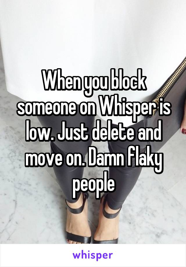 When you block someone on Whisper is low. Just delete and move on. Damn flaky people