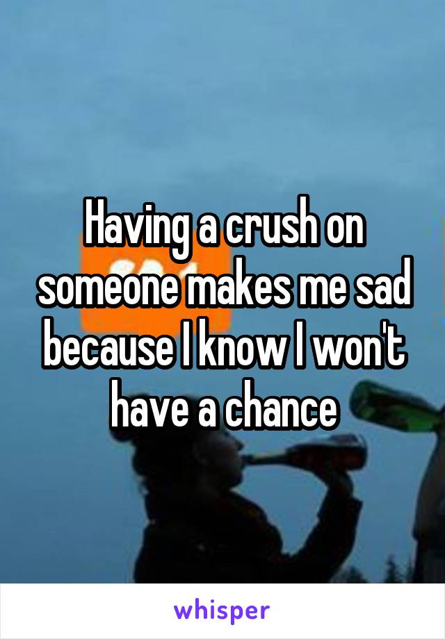 Having a crush on someone makes me sad because I know I won't have a chance