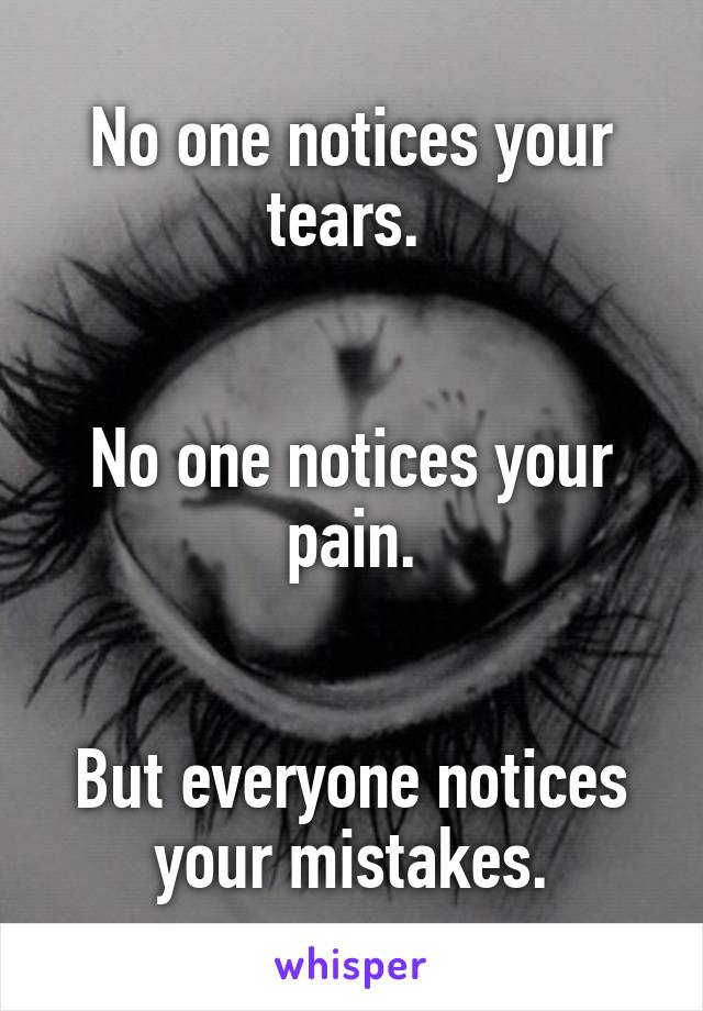 No one notices your tears.    No one notices your pain.   But everyone notices your mistakes.