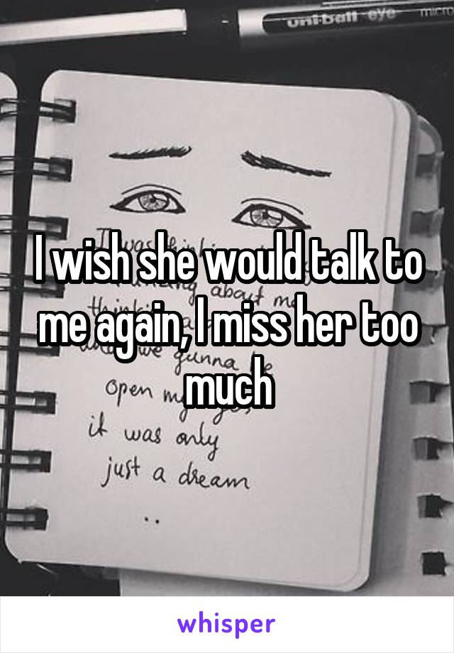 I wish she would talk to me again, I miss her too much