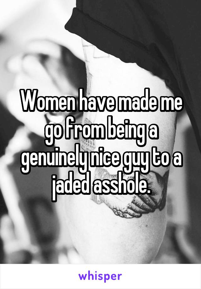 Women have made me go from being a genuinely nice guy to a jaded asshole.