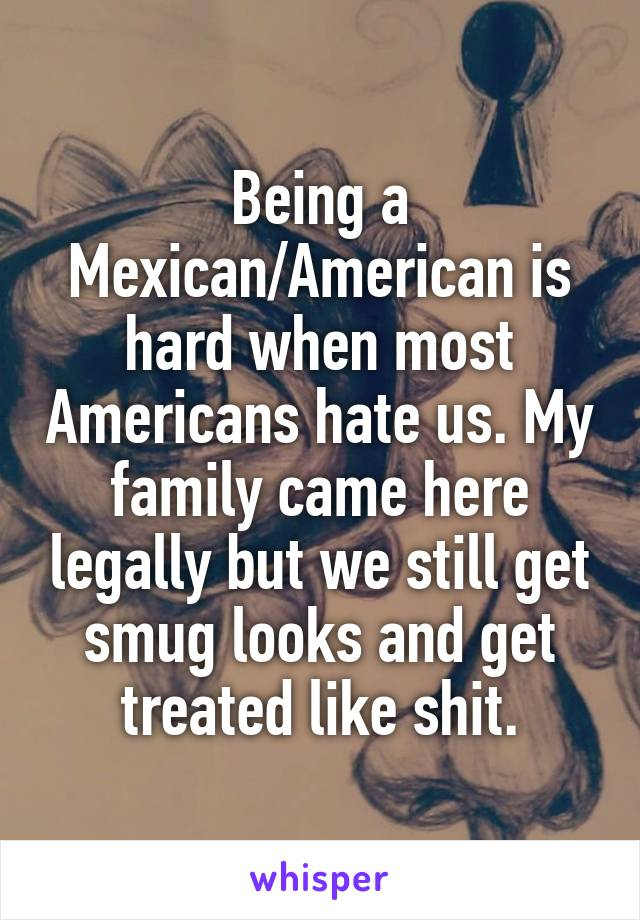 Being a Mexican/American is hard when most Americans hate us. My family came here legally but we still get smug looks and get treated like shit.