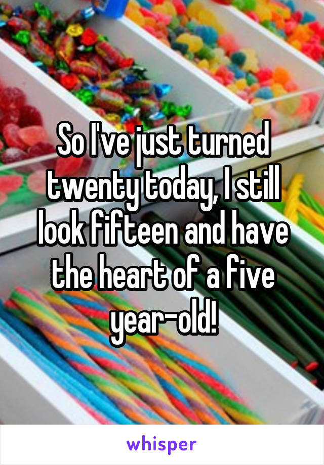 So I've just turned twenty today, I still look fifteen and have the heart of a five year-old!