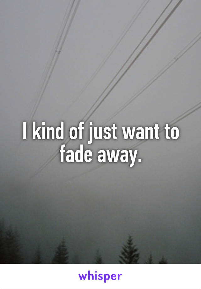 I kind of just want to fade away.