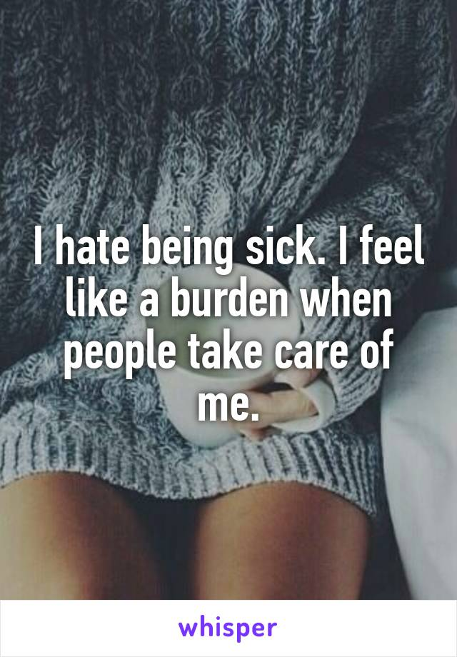I hate being sick. I feel like a burden when people take care of me.