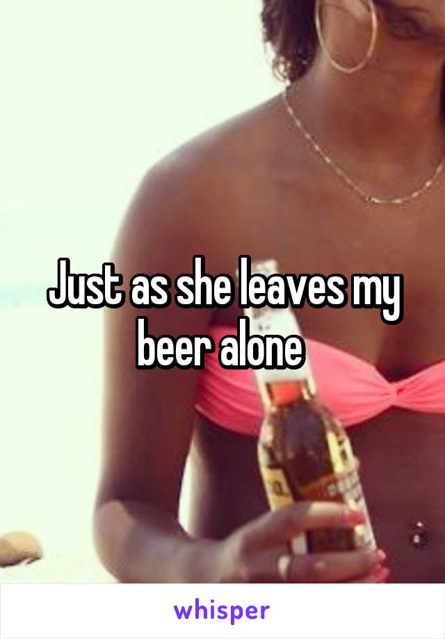 Just as she leaves my beer alone