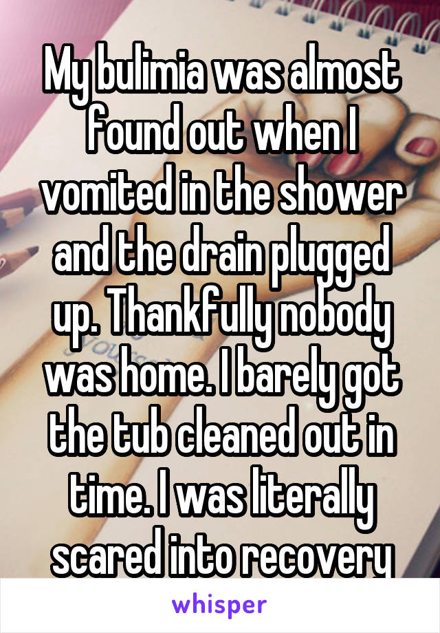 My bulimia was almost found out when I vomited in the shower and the drain plugged up. Thankfully nobody was home. I barely got the tub cleaned out in time. I was literally scared into recovery