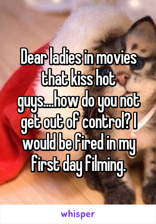 Dear ladies in movies that kiss hot guys....how do you not get out of control? I would be fired in my first day filming.