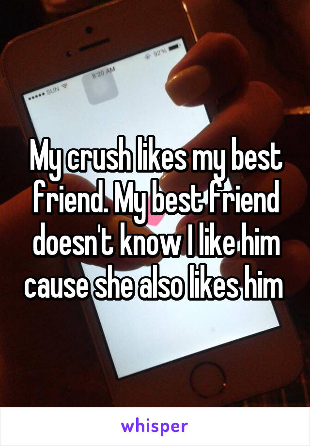 My crush likes my best friend. My best friend doesn't know I like him cause she also likes him