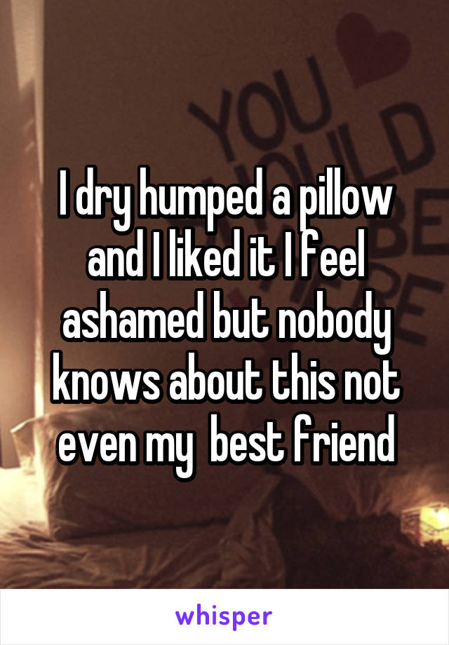 I dry humped a pillow and I liked it I feel ashamed but nobody knows about this not even my  best friend