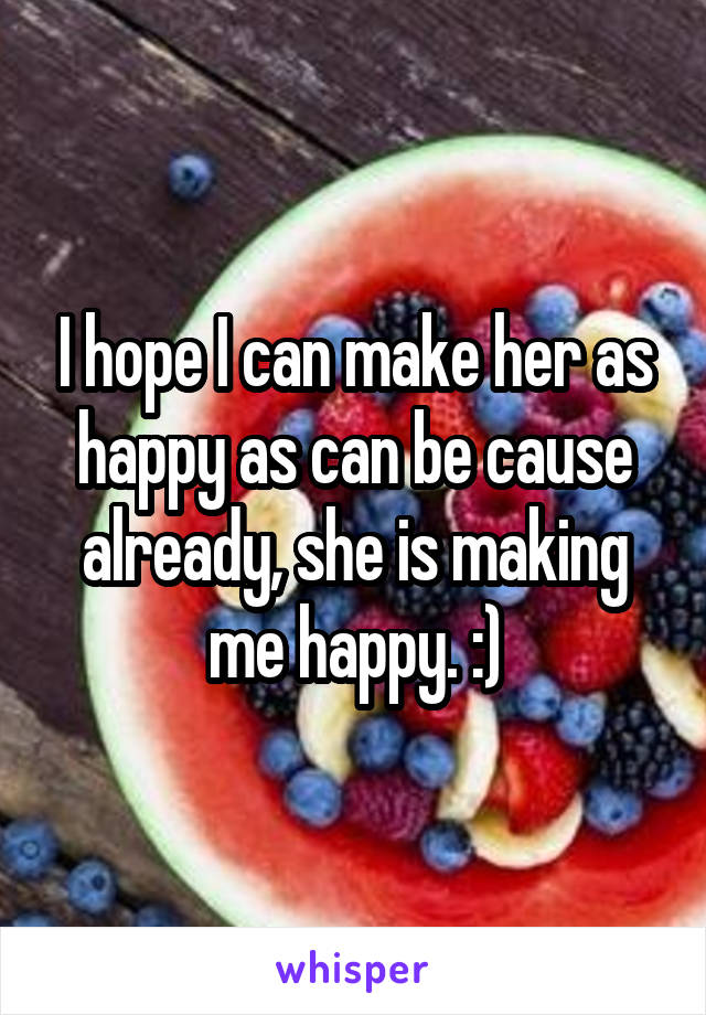 I hope I can make her as happy as can be cause already, she is making me happy. :)