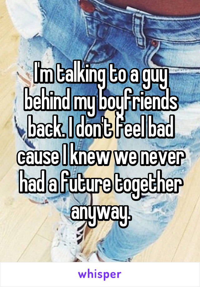I'm talking to a guy behind my boyfriends back. I don't feel bad cause I knew we never had a future together anyway.