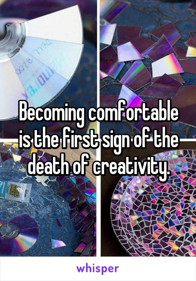 Becoming comfortable is the first sign of the death of creativity.