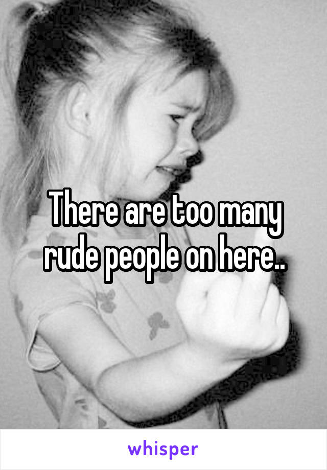There are too many rude people on here..