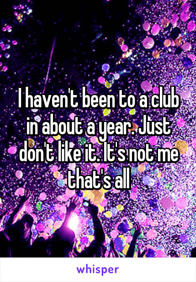 I haven't been to a club in about a year. Just don't like it. It's not me that's all