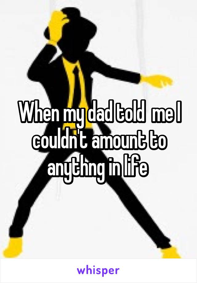 When my dad told  me I couldn't amount to anythng in life