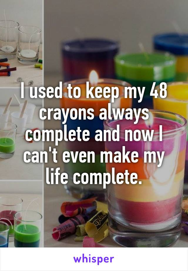 I used to keep my 48 crayons always complete and now I can't even make my life complete.