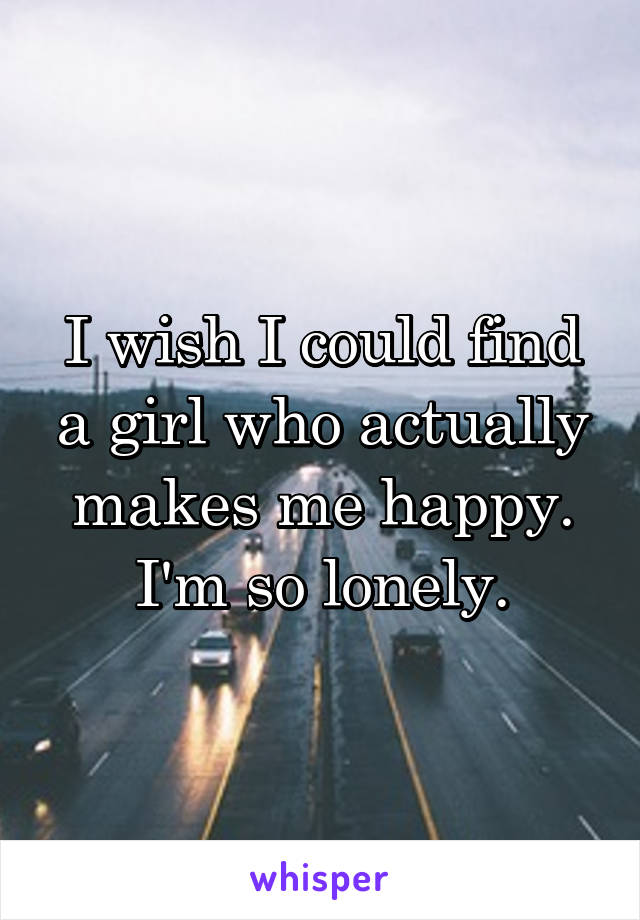 I wish I could find a girl who actually makes me happy. I'm so lonely.