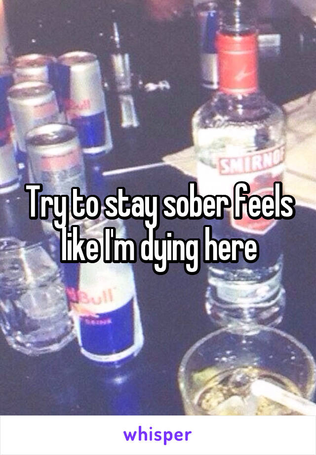 Try to stay sober feels like I'm dying here